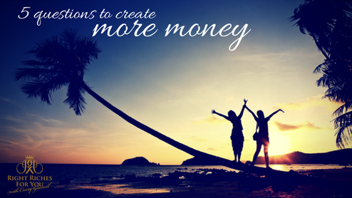 5 QUESTIONS TO CREATE MORE MONEY